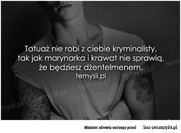 Tatuaż nie robi z ciebie kryminalisty, tak jak marynarka i krawat nie sprawią, że będziesz dżentelmenem!